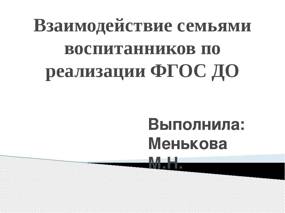 Взаимодействие семьями воспитанников по реализации ФГОС ДО Выполнила: Меньков...
