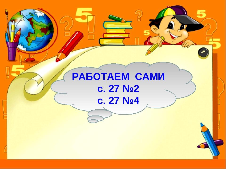 РАБОТАЕМ САМИ с. 27 №2 с. 27 №4