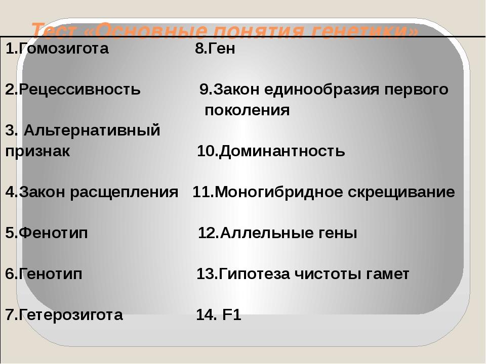 Тест «Основные понятия генетики» 1.Гомозигота8.Ген 2.Рецессивность 9.Закон ед...