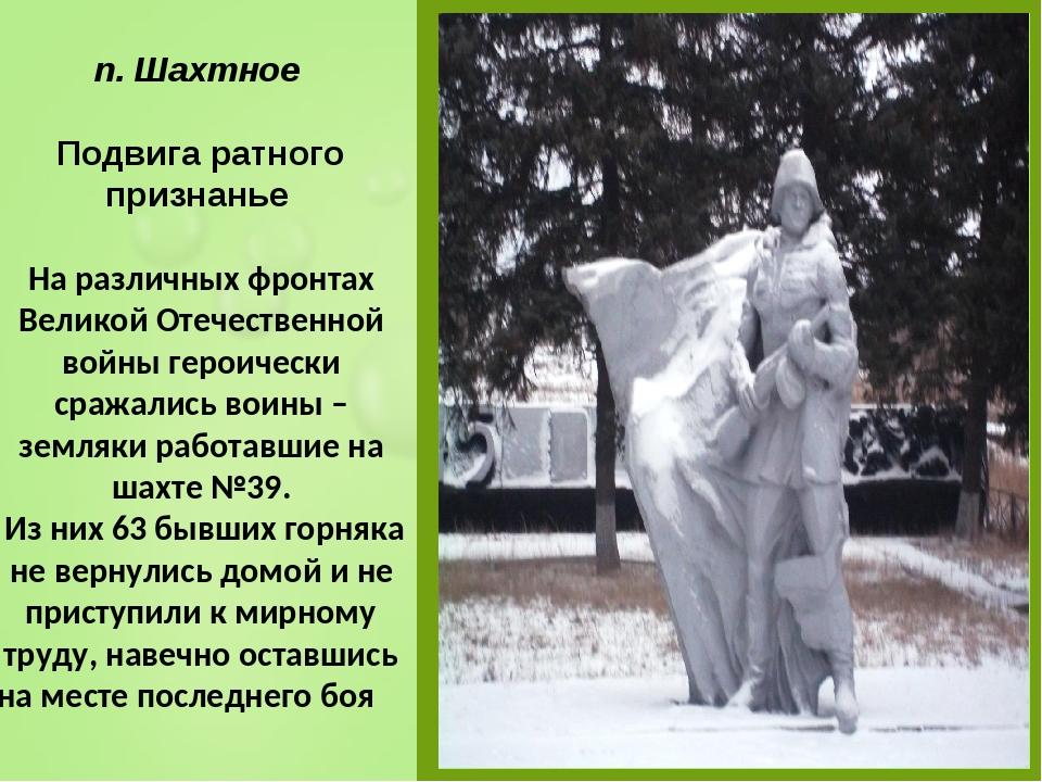 п. Шахтное Подвига ратного признанье На различных фронтах Великой Отечествен...