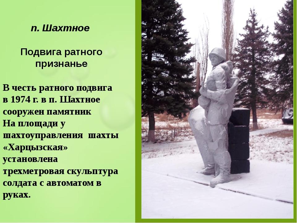 п. Шахтное Подвига ратного признанье В честь ратного подвига в 1974 г. в п. Ш...
