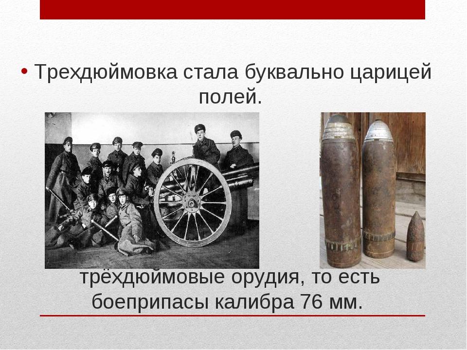 трёхдюймовые орудия, то есть боеприпасы калибра 76 мм. Трехдюймовка стала бук...