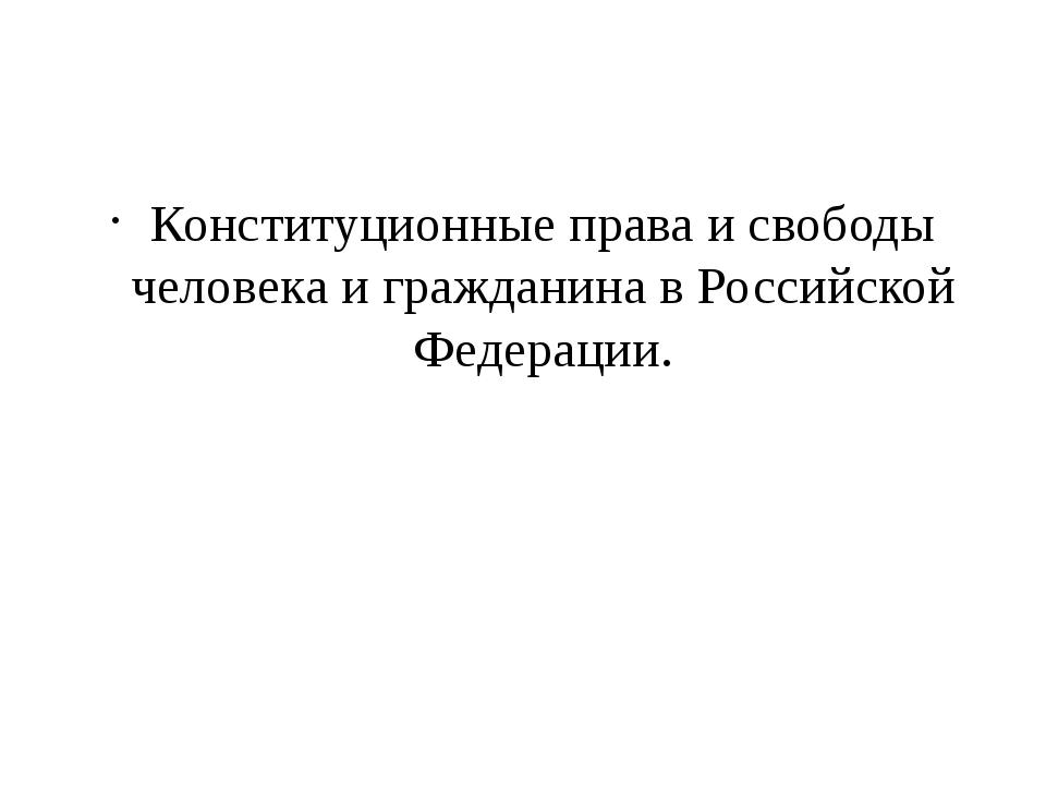 Конституционные права и свободы человека и гражданина в Российской Федерации.