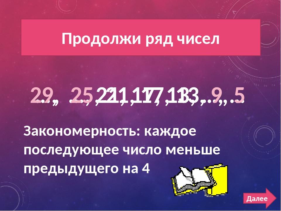 РЯД ЧИСЕЛ 200 Продолжи ряд чисел …, …, 21, 17, 13, …, … 29, 25, 21, 17, 13, 9...