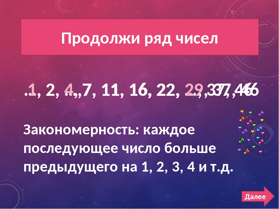 РЯД ЧИСЕЛ 300 Продолжи ряд чисел Далее …, 2, …,7, 11, 16, 22, …, 37, 46 1, 2,...