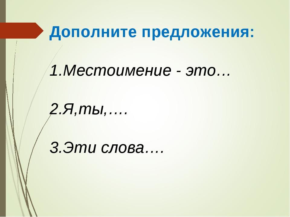 Дополните предложения: 1.Местоимение - это… 2.Я,ты,…. 3.Эти слова….