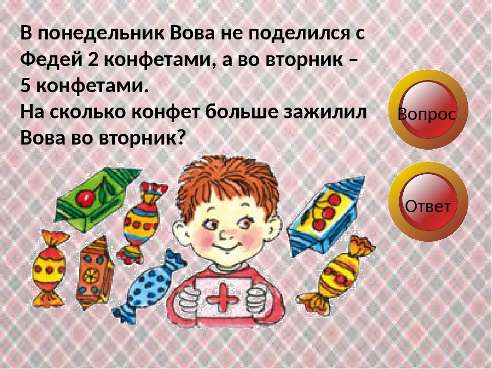 Вопрос Ответ В понедельник Вова не поделился с Федей 2 конфетами, а во вторни...