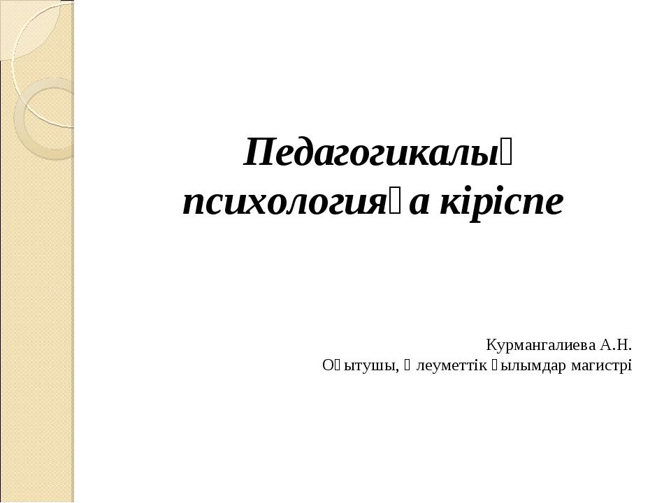 Педагогикалық психологияға кіріспе Курмангалиева А.Н. Оқытушы, Әлеуметтік ғы...