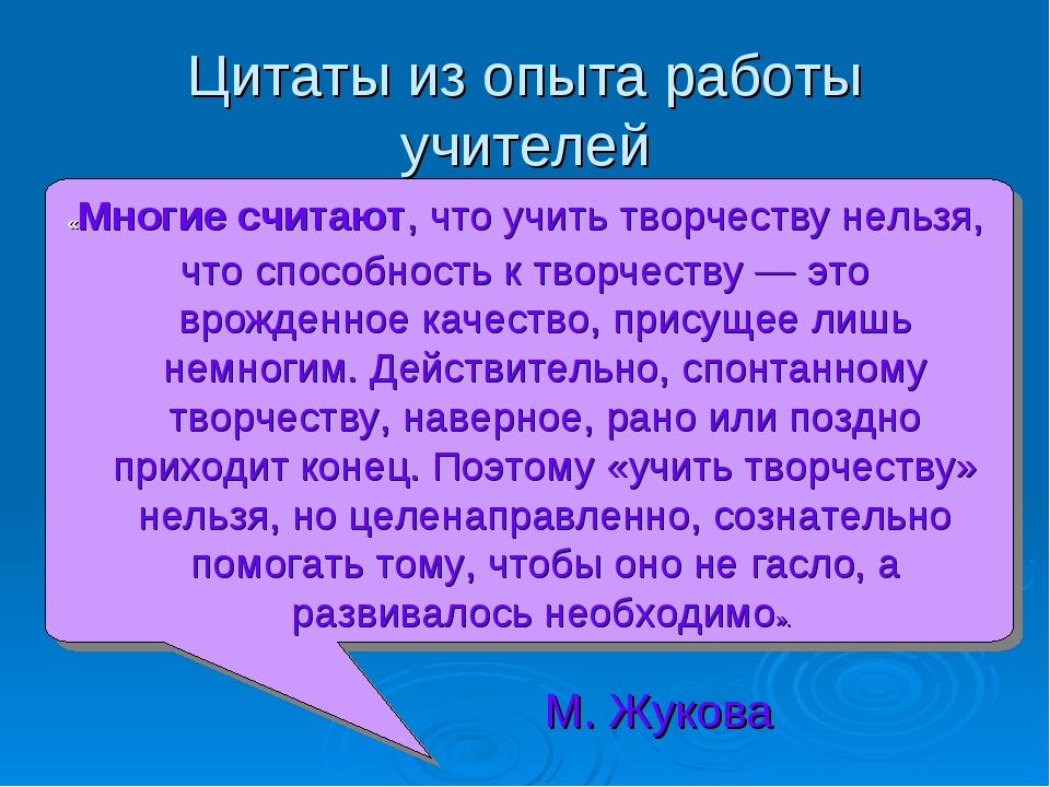 Цитаты из опыта работы учителей «Многие считают, что учить творчеству нельзя,...