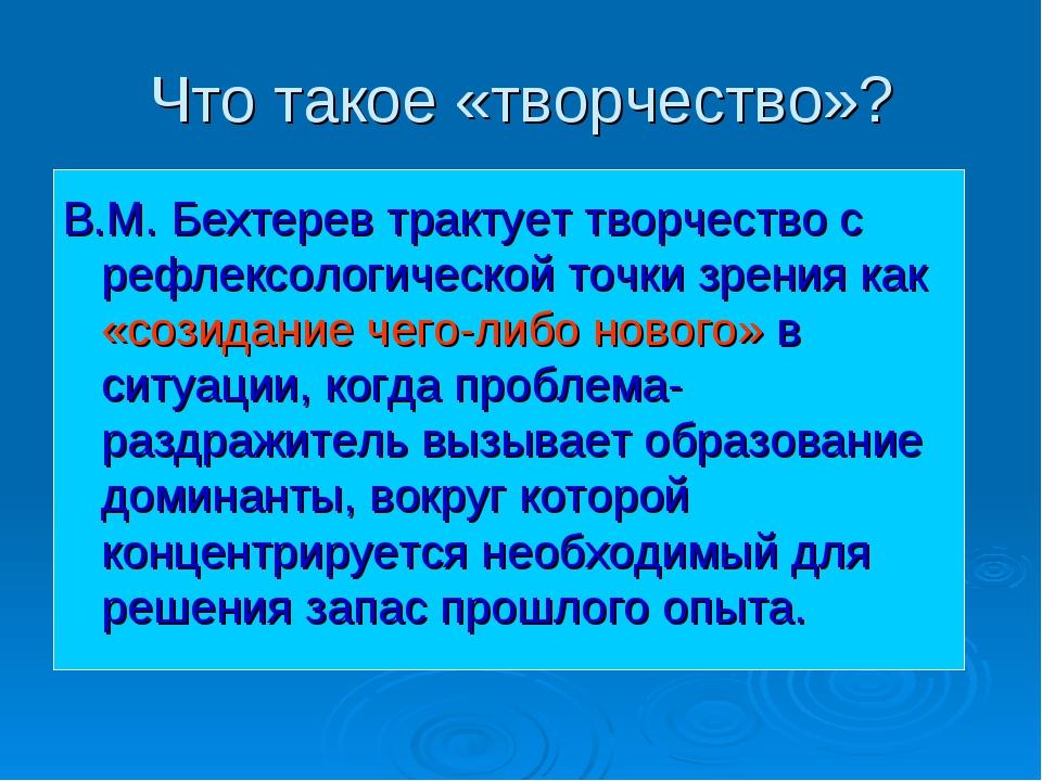Что такое «творчество»? В.М. Бехтерев трактует творчество с рефлексологическо...