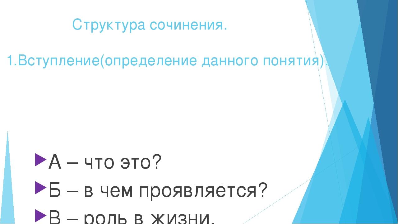 Структура сочинения. 1.Вступление(определение данного понятия). А – что это?...