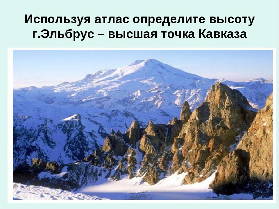 Используя атлас определите высоту г.Эльбрус – высшая точка Кавказа