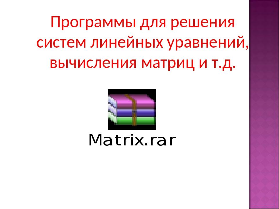 Программы для решения систем линейных уравнений, вычисления матриц и т.д.