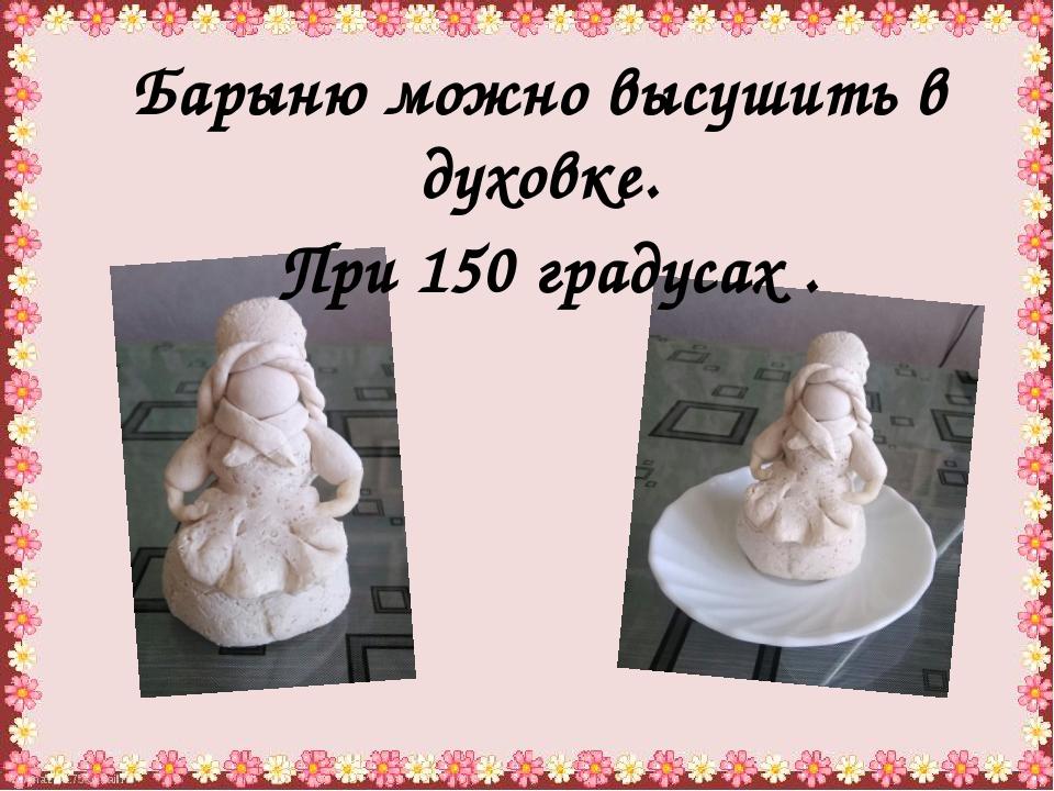 Барыню можно высушить в духовке. При 150 градусах .