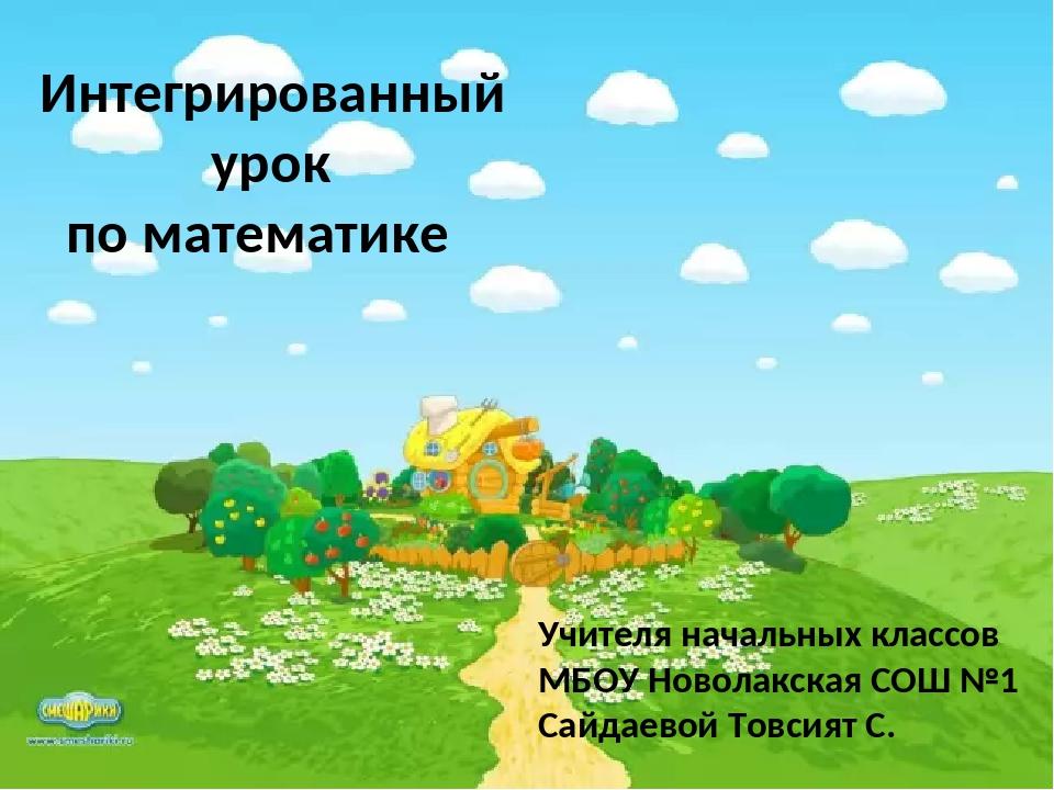 Учителя начальных классов МБОУ Новолакская СОШ №1 Сайдаевой Товсият С. Интегр...