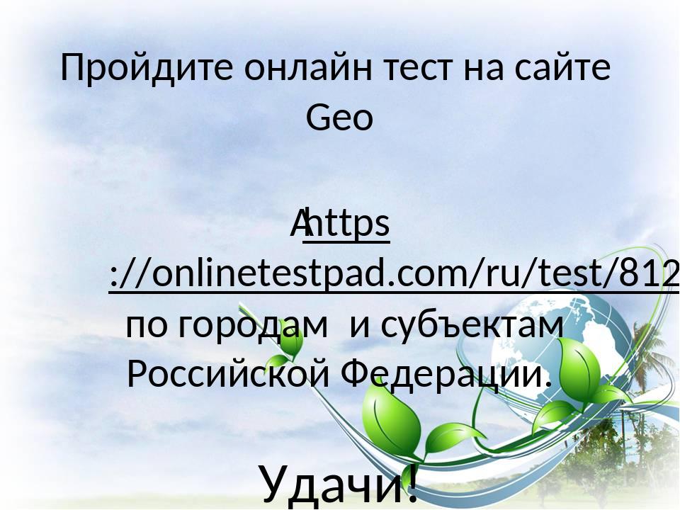 Пройдите онлайн тест на сайте Geo https://onlinetestpad.com/ru/test/8123-sub...
