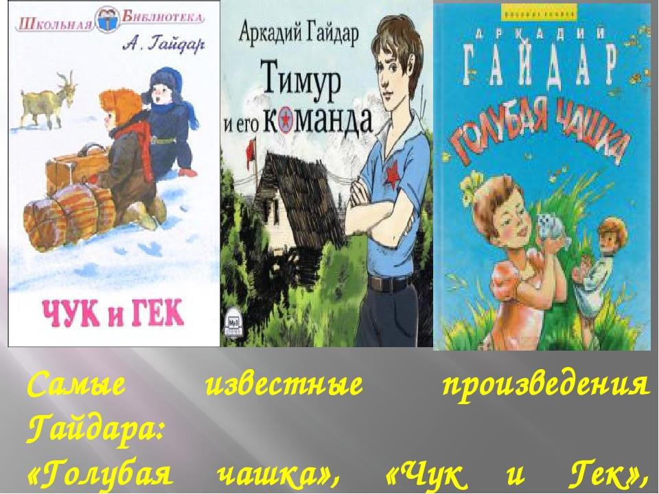 Самые известные произведения Гайдара: «Голубая чашка», «Чук и Гек», «Горячий...