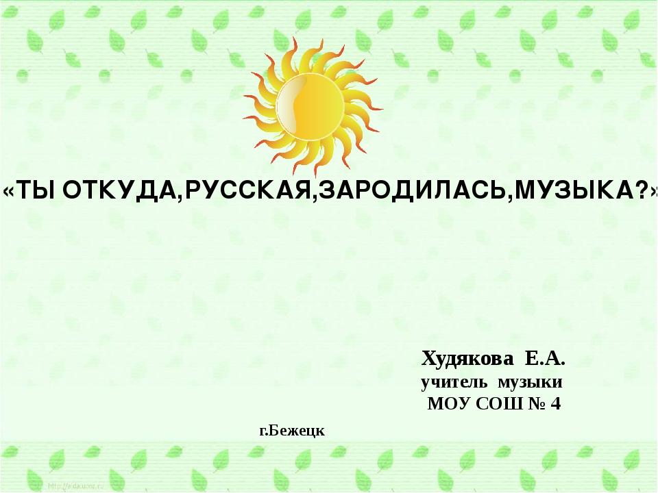 «ТЫ ОТКУДА,РУССКАЯ,ЗАРОДИЛАСЬ,МУЗЫКА?» Худякова Е.А. учитель музыки МОУ СОШ №...