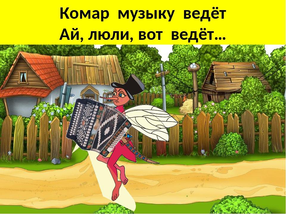 Комар музыку ведёт Ай, люли, вот ведёт…