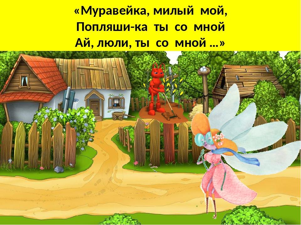 «Муравейка, милый мой, Попляши-ка ты со мной Ай, люли, ты со мной …»