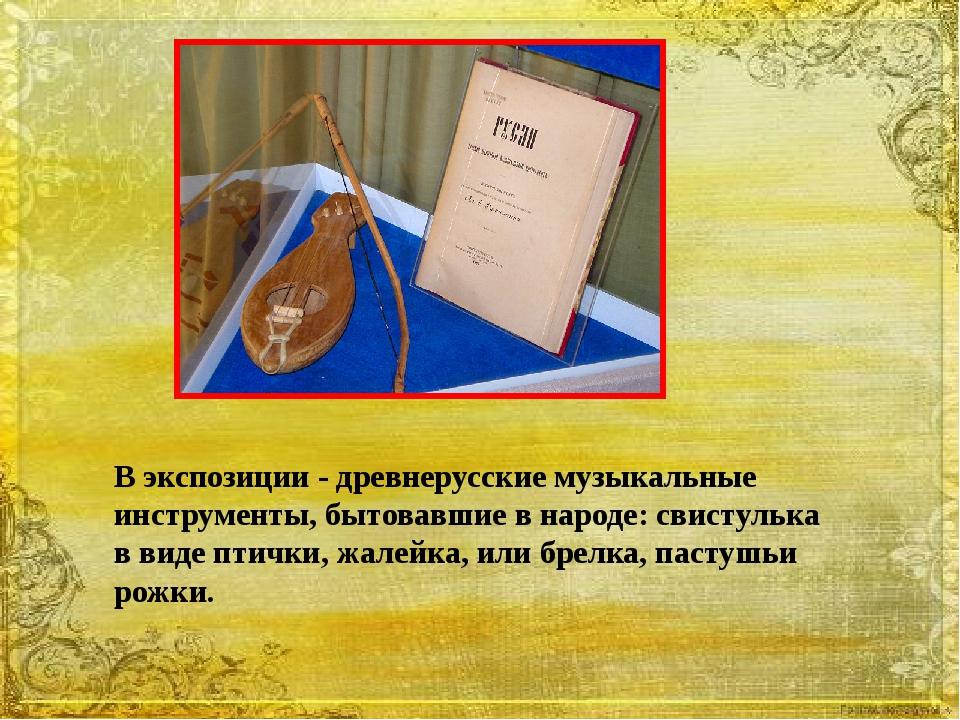 В экспозиции - древнерусские музыкальные инструменты, бытовавшие в народе: св...