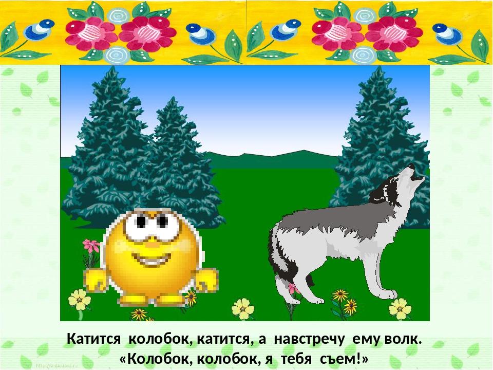 Катится колобок, катится, а навстречу ему волк. «Колобок, колобок, я тебя съе...