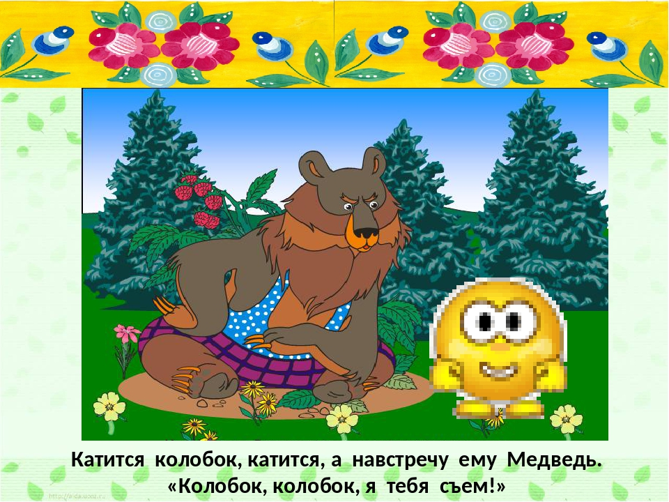 Катится колобок, катится, а навстречу ему Медведь. «Колобок, колобок, я тебя...