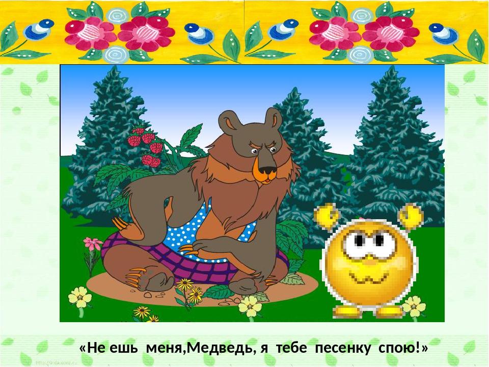 «Не ешь меня,Медведь, я тебе песенку спою!»