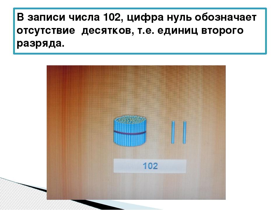 В записи числа 102, цифра нуль обозначает отсутствие десятков, т.е. единиц вт...