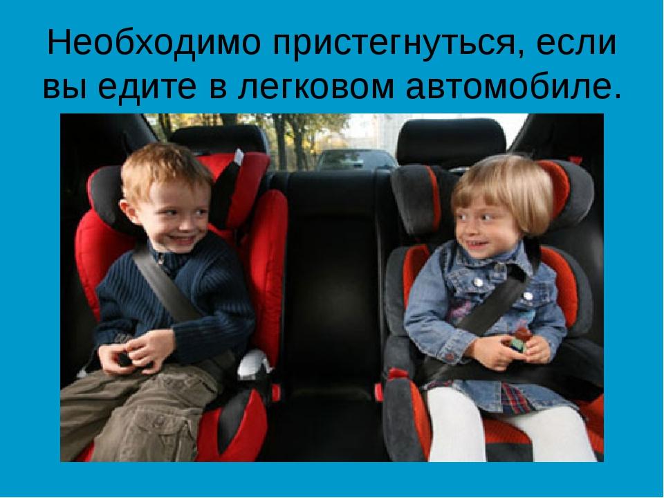 Необходимо пристегнуться, если вы едите в легковом автомобиле.