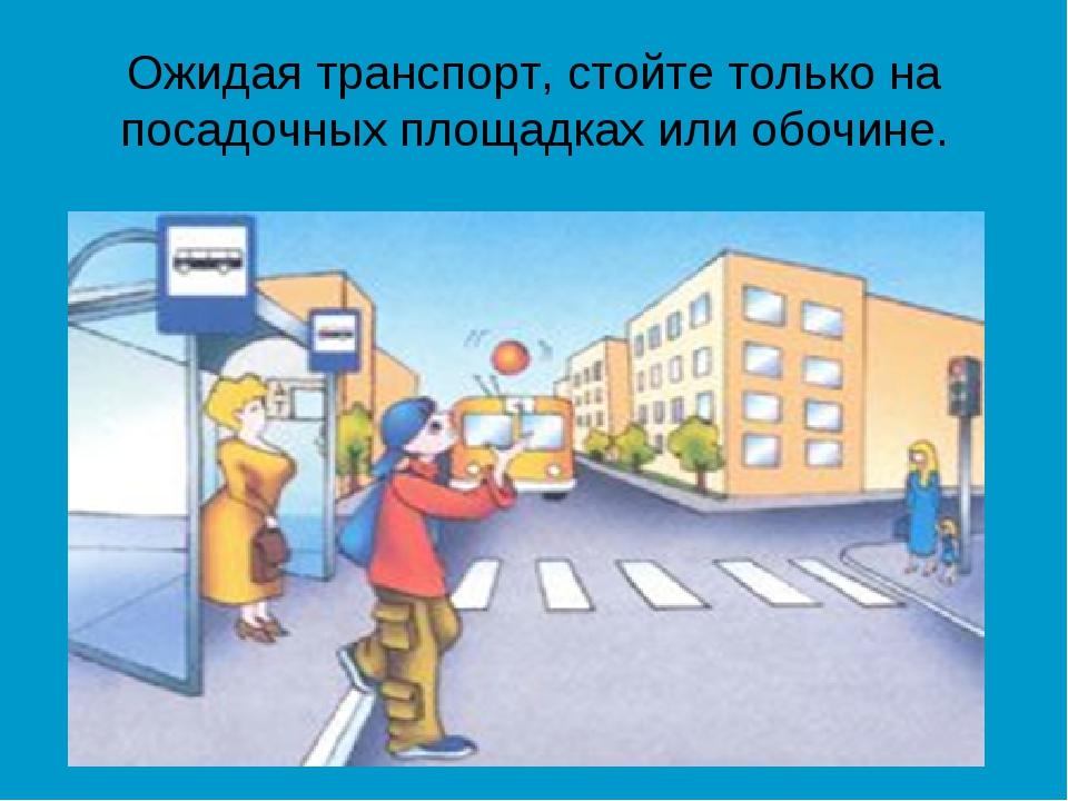 Ожидая транспорт, стойте только на посадочных площадках или обочине.