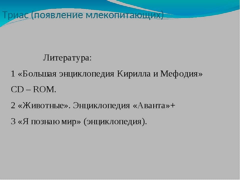 Триас (появление млекопитающих) Литература: 1 «Большая энциклопедия Кирилла и...