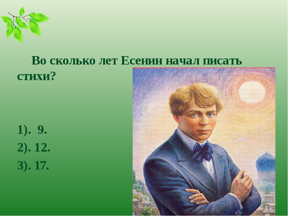 Во сколько лет Есенин начал писать стихи? 1). 9. 2). 12. 3). 17.