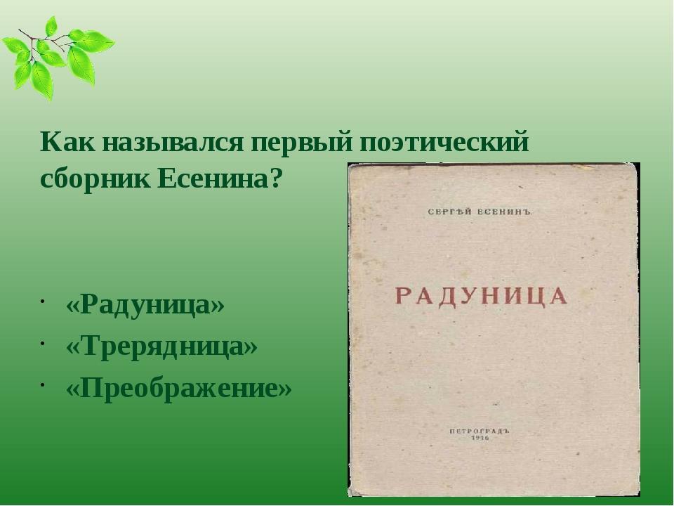 Как назывался первый поэтический сборник Есенина? «Радуница» «Трерядница» «П...