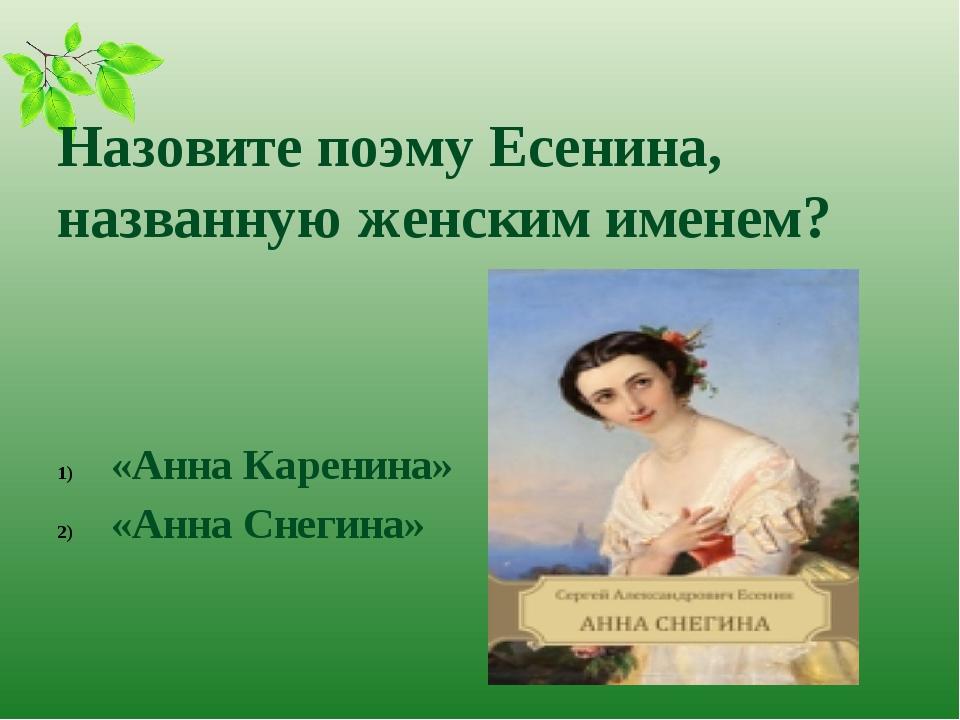 Назовите поэму Есенина, названную женским именем? «Анна Каренина» «Анна Снег...