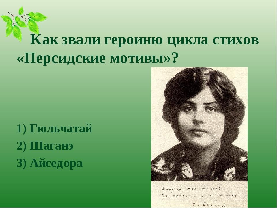 Как звали героиню цикла стихов «Персидские мотивы»? 1) Гюльчатай 2) Шаганэ...