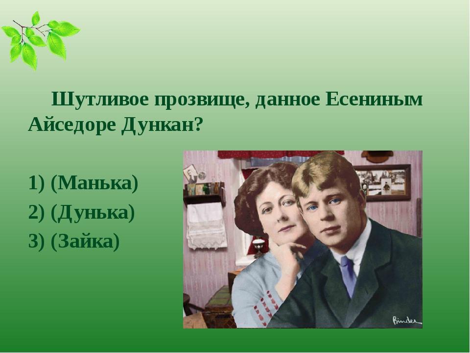 Шутливое прозвище, данное Есениным Айседоре Дункан? 1) (Манька) 2) (Дунька)...