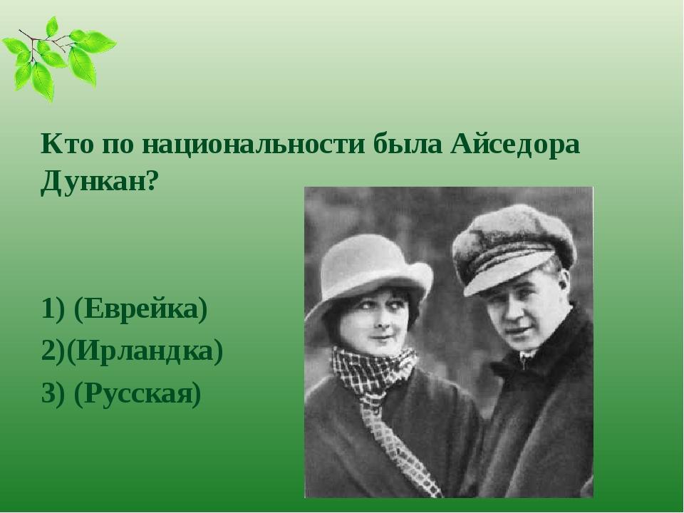 Кто по национальности была Айседора Дункан? 1) (Еврейка) 2)(Ирландка) 3) (Ру...