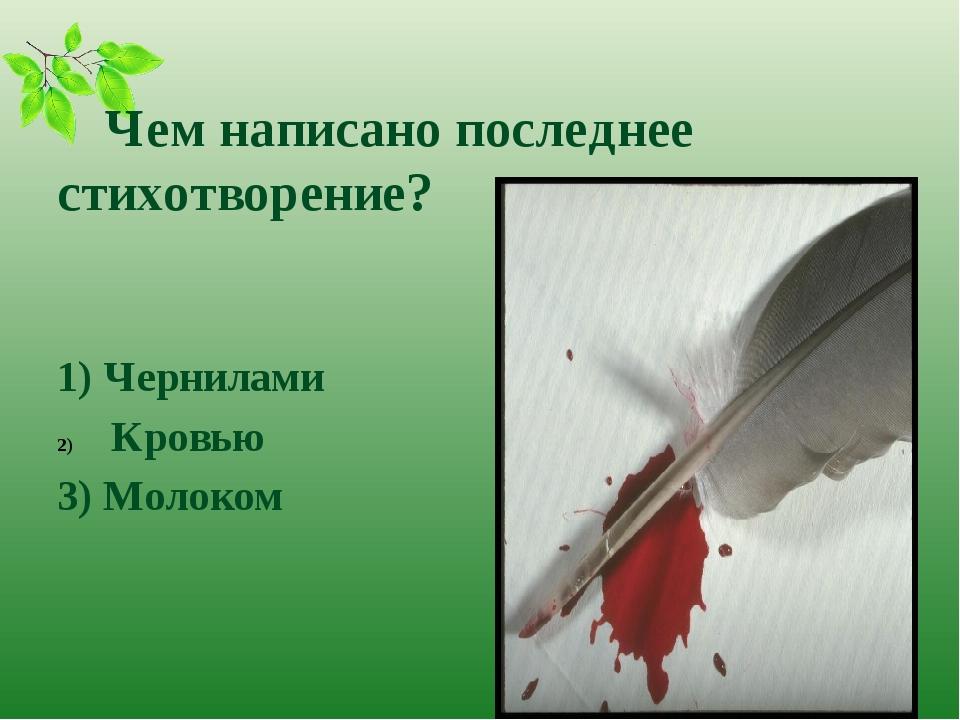 Чем написано последнее стихотворение? 1) Чернилами Кровью 3) Молоком