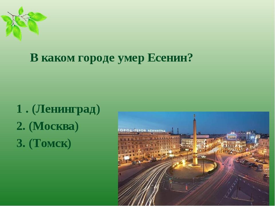 В каком городе умер Есенин? 1 . (Ленинград) 2. (Москва) 3. (Томск)
