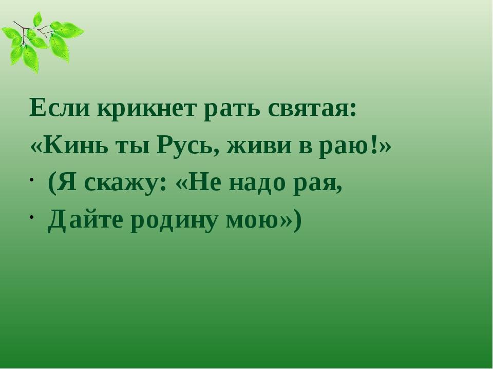 Если крикнет рать святая: «Кинь ты Русь, живи в раю!» (Я скажу: «Не надо рая...