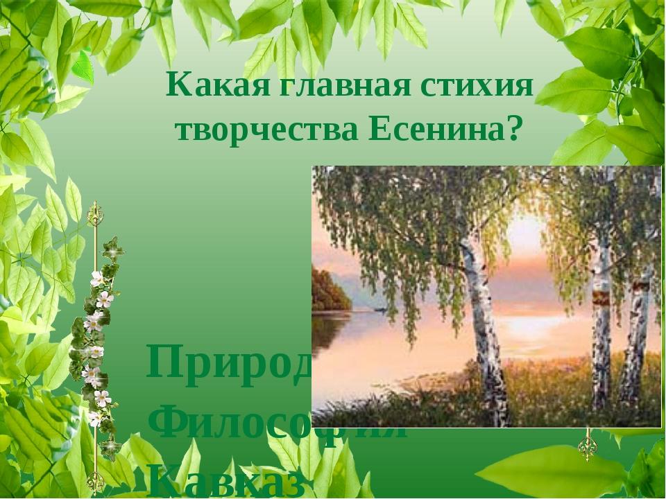 Какая главная стихия творчества Есенина? Природа Философия Кавказ