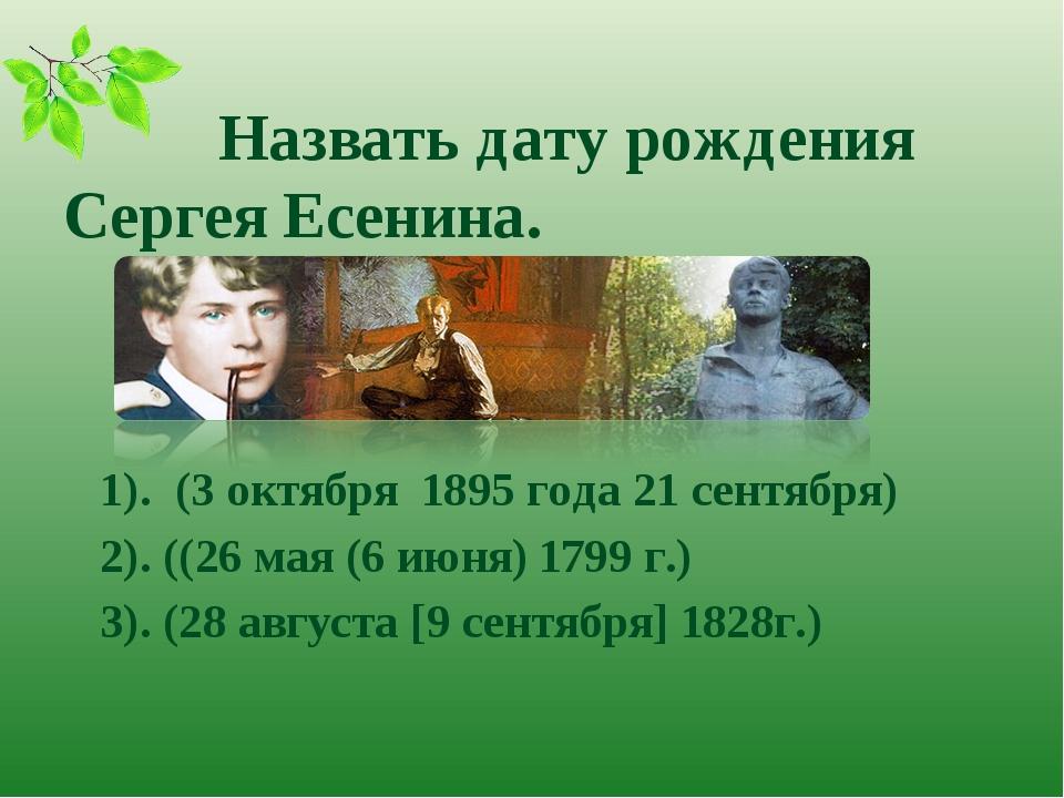 Назвать дату рождения Сергея Есенина. 1). (3 октября 1895 года 21 сентября)...