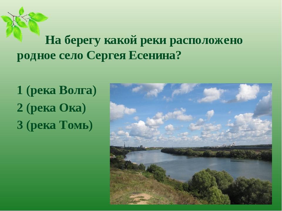 На берегу какой реки расположено родное село Сергея Есенина? 1 (река Волга)...