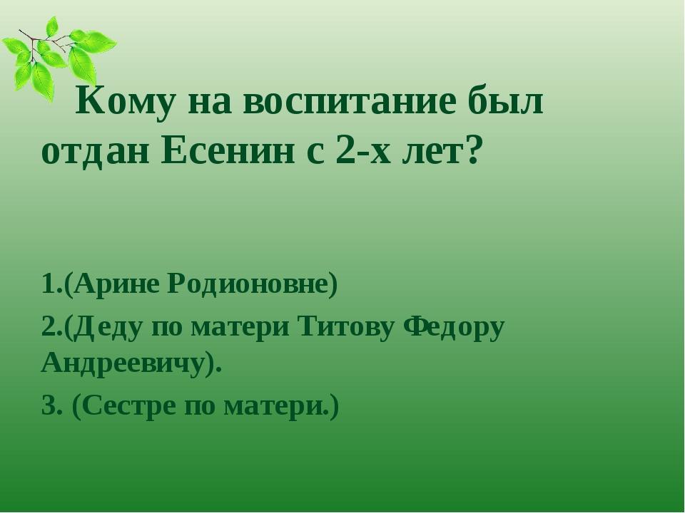 Кому на воспитание был отдан Есенин с 2-х лет? 1.(Арине Родионовне) 2.(Деду...