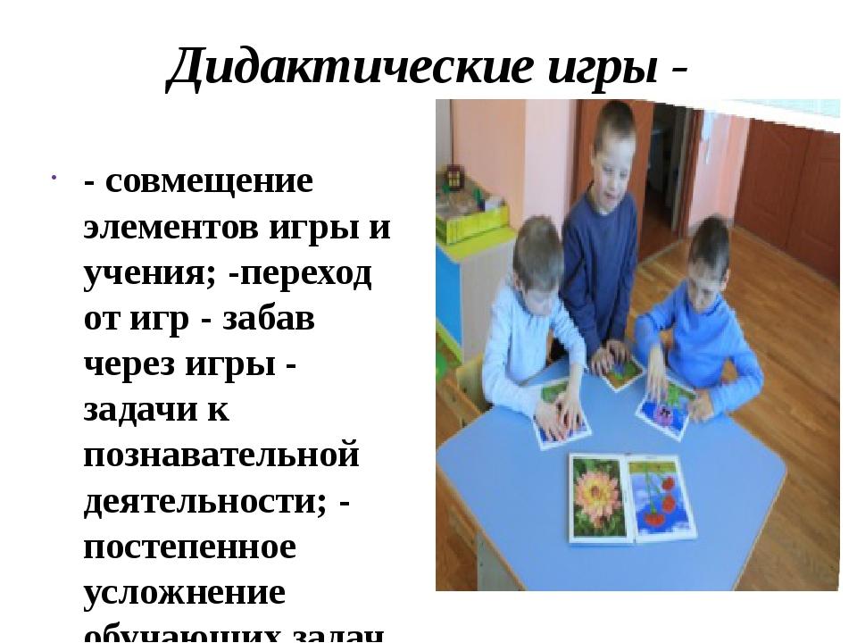 Дидактические игры - -совмещение элементов игры и учения;-переход от игр -...