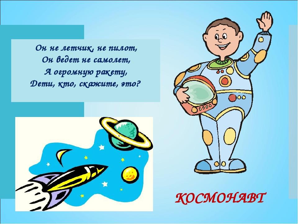 Он не летчик, не пилот, Он ведет не самолет, А огромную ракету, Дети, кто, ск...