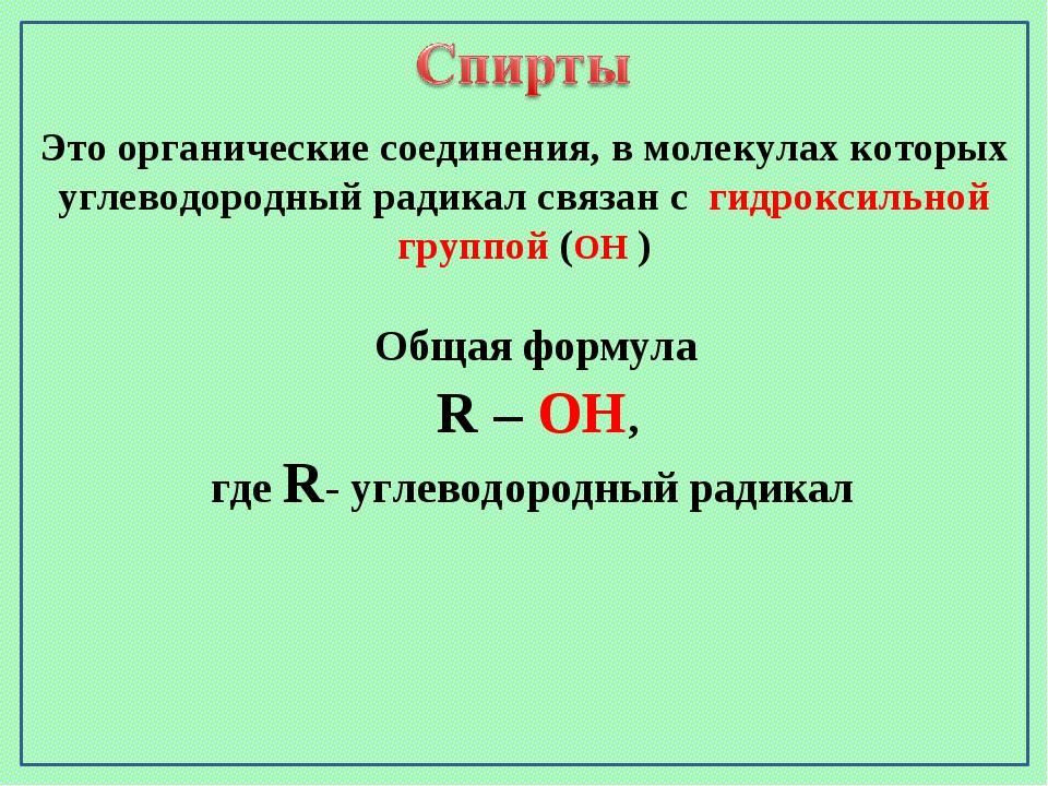 Общая формула R – OH, где R- углеводородный радикал Это органические соединен...