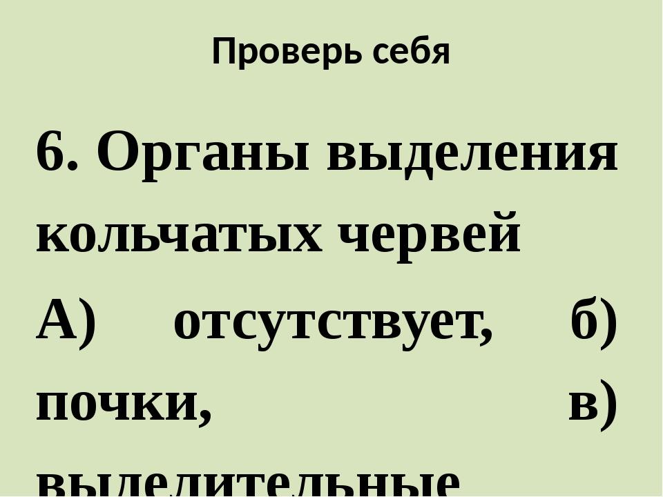 Проверь себя 6. Органы выделения кольчатых червей А) отсутствует, б) почки, в...