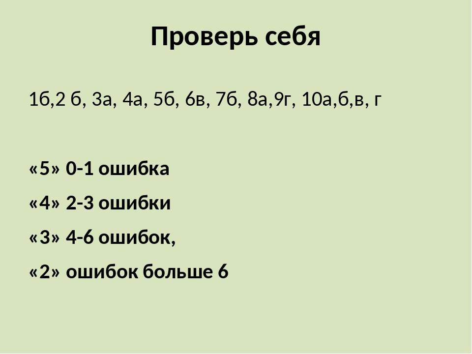 Проверь себя 1б,2 б, 3а, 4а, 5б, 6в, 7б, 8а,9г, 10а,б,в, г «5» 0-1 ошибка «4»...